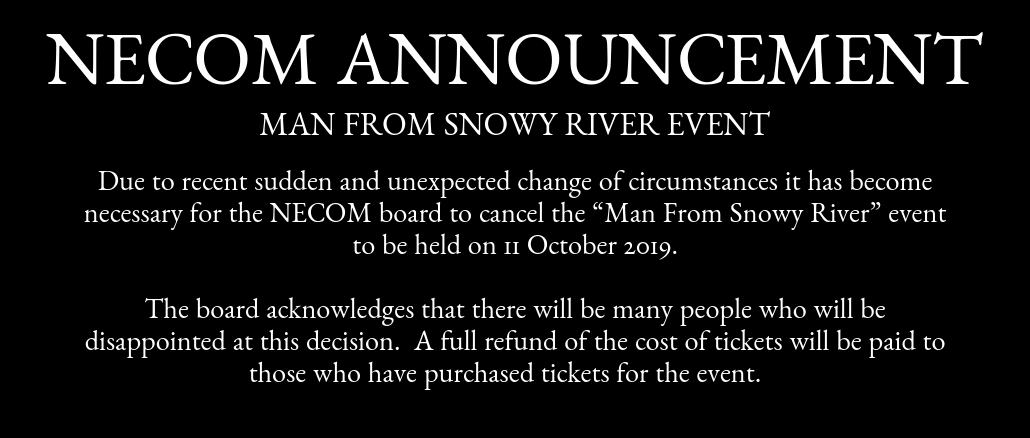 "NECOM PRESS RELEASE MAN FROM SNOWY RIVER Due to recent sudden and unexpected change of circumstances it has become necessary for the NECOM board to cancel the ""Man From Snowy River"" event to be held on 11 October 2019. The board acknowledges that there will be many people who will be disappointed at this decision. A full refund of the cost of tickets will be paid to those who have purchased tickets for the event."
